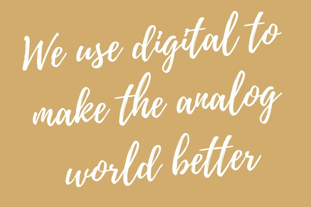 We use digital to make the analog world better